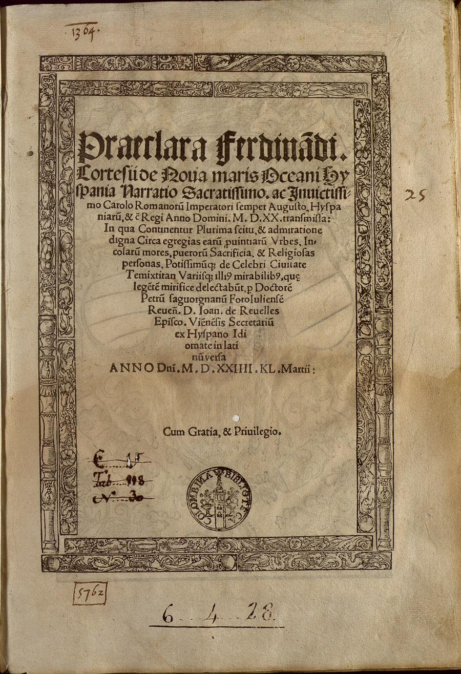 Hernán Cortés. Praeclara Ferdinādi Cortesii de noua maris Oceani Hyspania narratio Sacratissimo ac Inuictissimo Carolo romanorū imperatori… [Impresa in … Norimberga: per Fridericum Peypus], 1524.